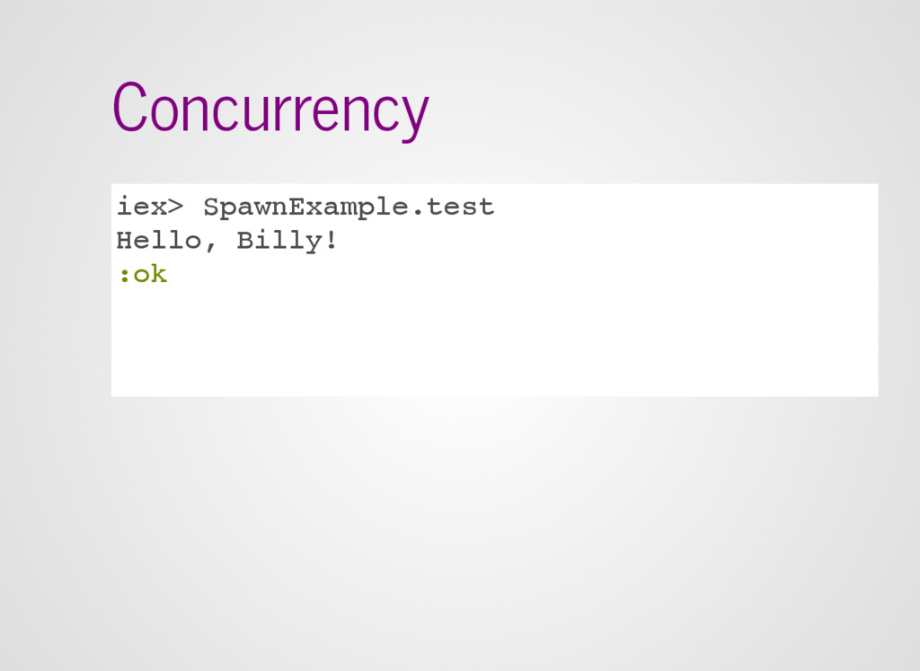 Concurrency iex> SpawnExample.test Hello, Billy...