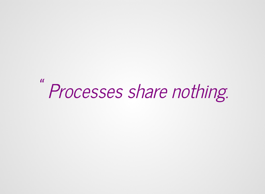 """"""" Processes share nothing."""