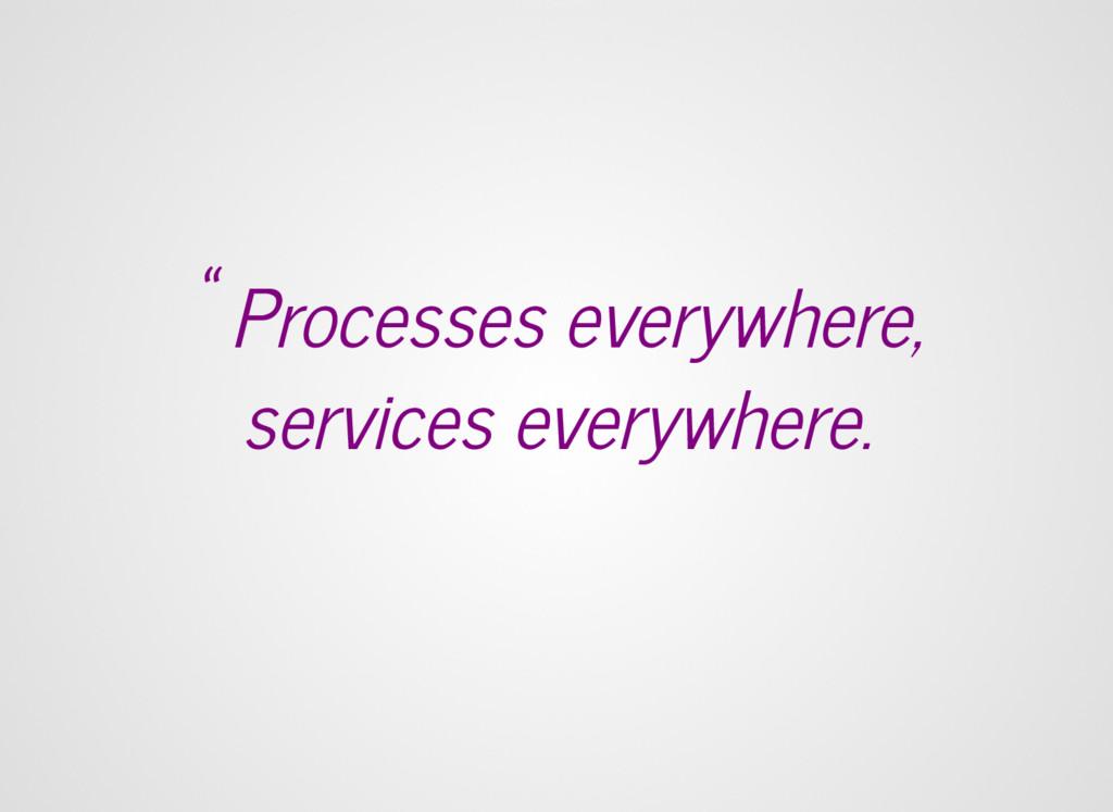 """Processes everywhere, services everywhere."