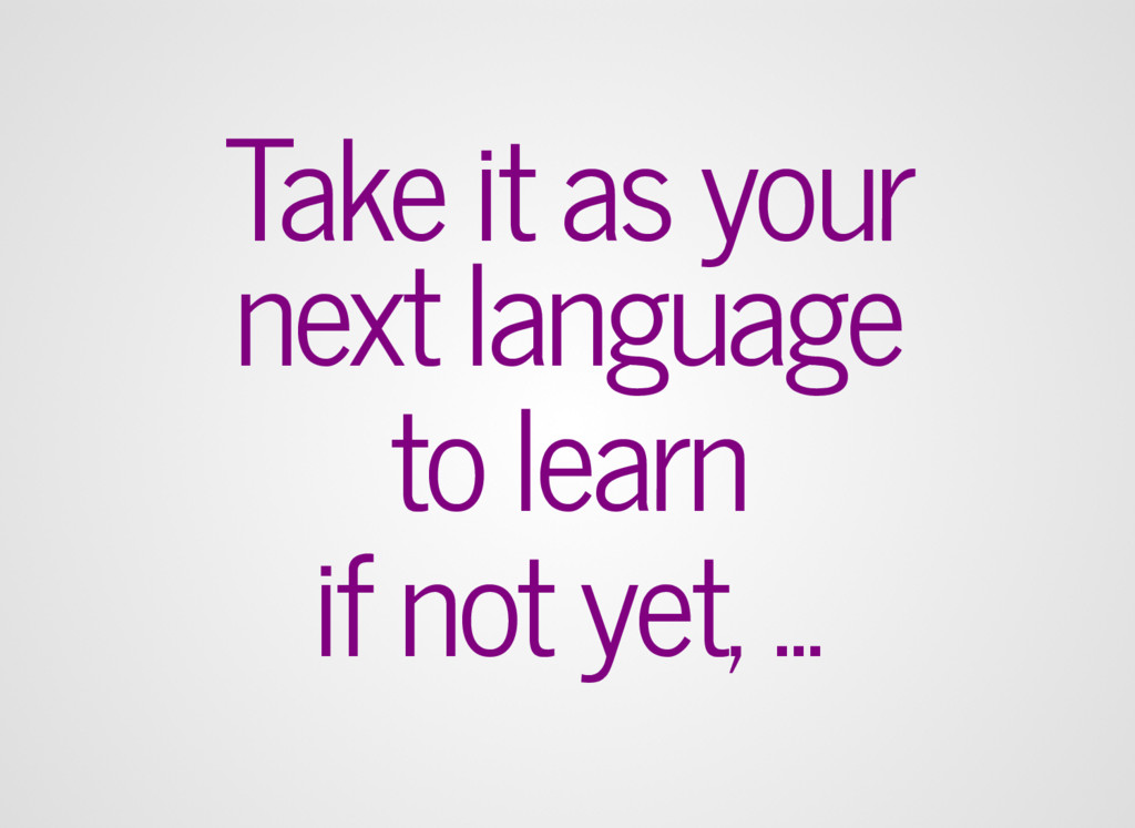 Take it as your next language to learn if not y...