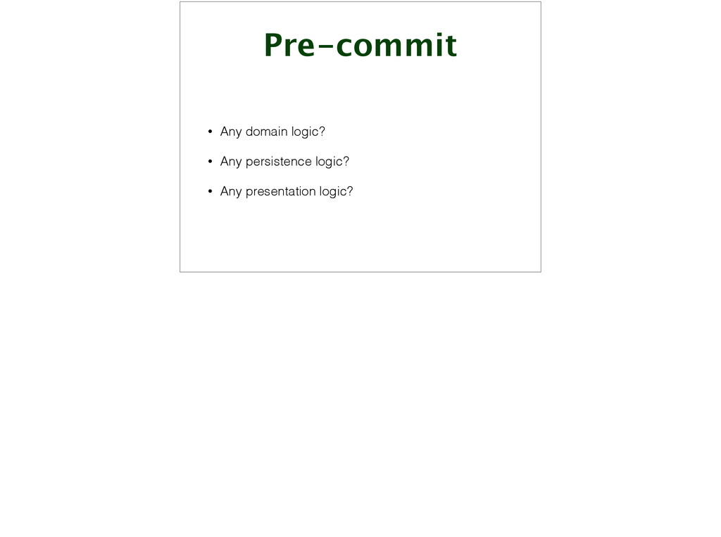 Pre-commit • Any domain logic? • Any persistenc...