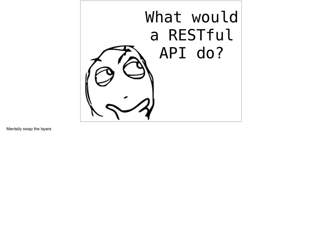 What would a RESTful API do? Mentally swap the ...