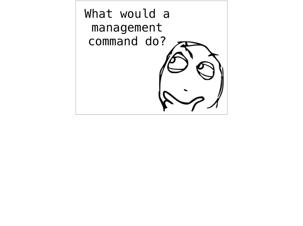 What would a management command do?