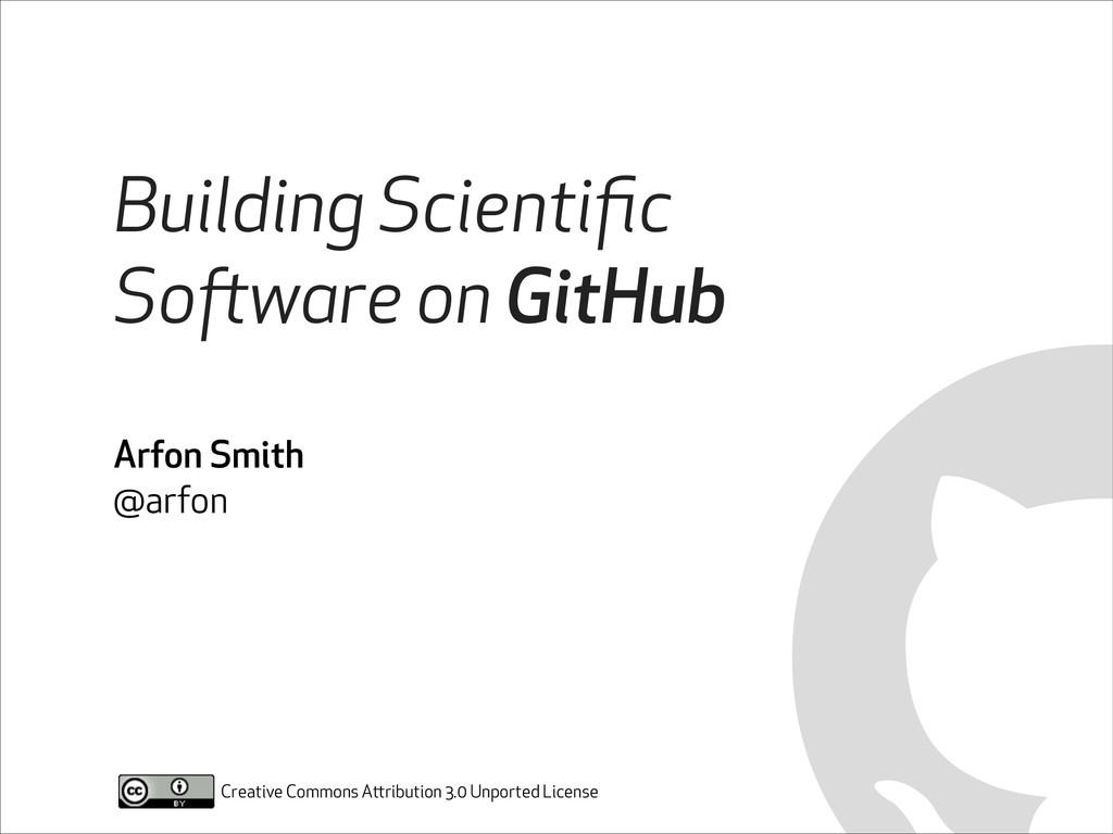 Building Scientific Software on GitHub Arfon Smi...