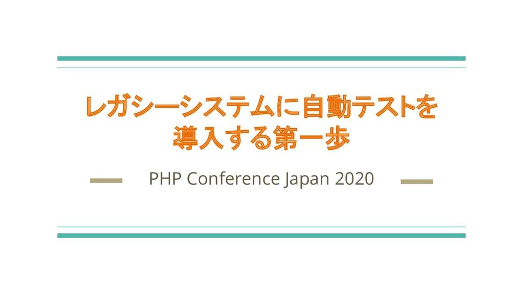 レガシーシステムに自動テストを 導入する第一歩 PHP Conference Japan 20...