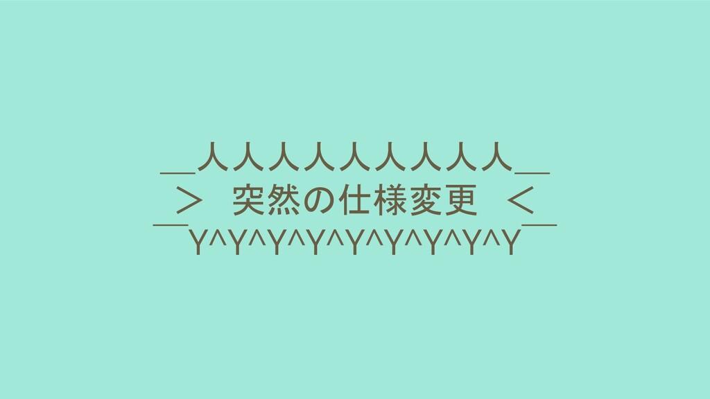 _人人人人人人人人人_ > 突然の仕様変更 <  ̄Y^Y^Y^Y^Y^Y^Y^Y^Y ̄