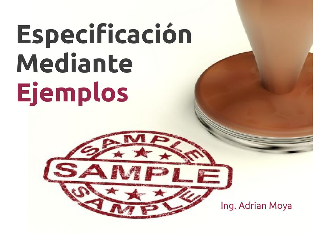 Especificación Mediante Ejemplos Ing. Adrian Mo...