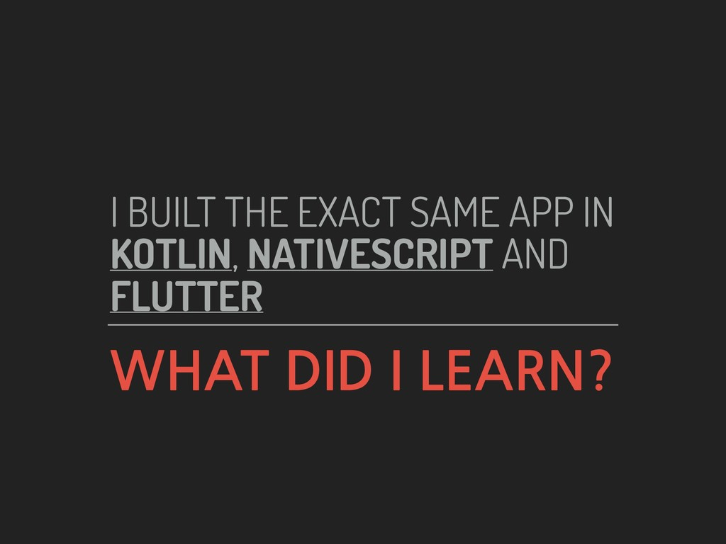 WHAT DID I LEARN? I BUILT THE EXACT SAME APP IN...