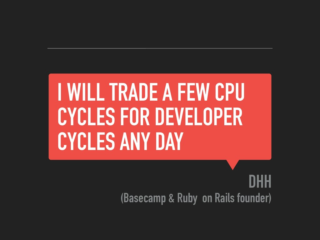I WILL TRADE A FEW CPU CYCLES FOR DEVELOPER CYC...