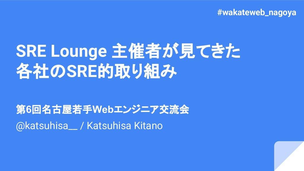 SRE Lounge 主催者が見てきた 各社のSRE的取り組み 第6回名古屋若手Webエンジニ...