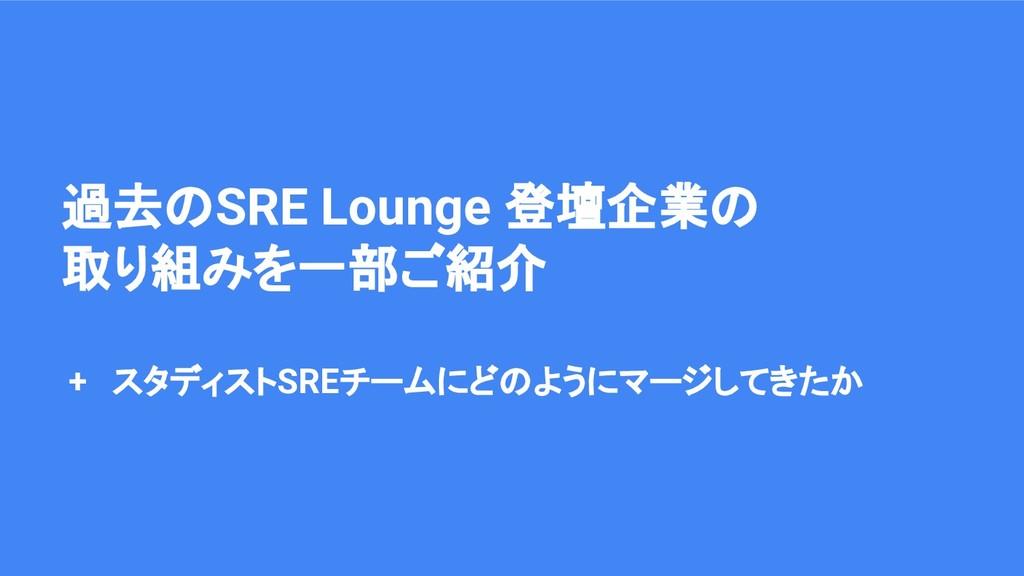過去のSRE Lounge 登壇企業の 取り組みを一部ご紹介 + スタディストSREチームにど...