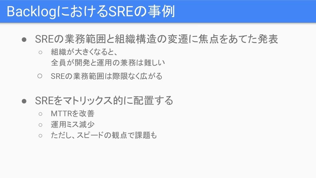 BacklogにおけるSREの事例 ● SREの業務範囲と組織構造の変遷に焦点をあてた発表 ○...
