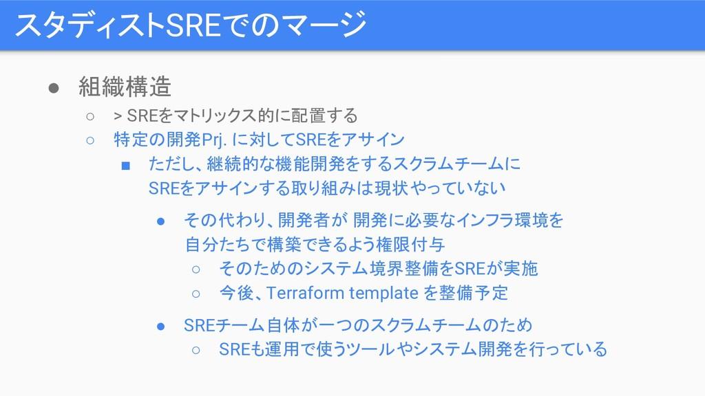 スタディストSREでのマージ ● 組織構造 ○ > SREをマトリックス的に配置する ○ 特定...