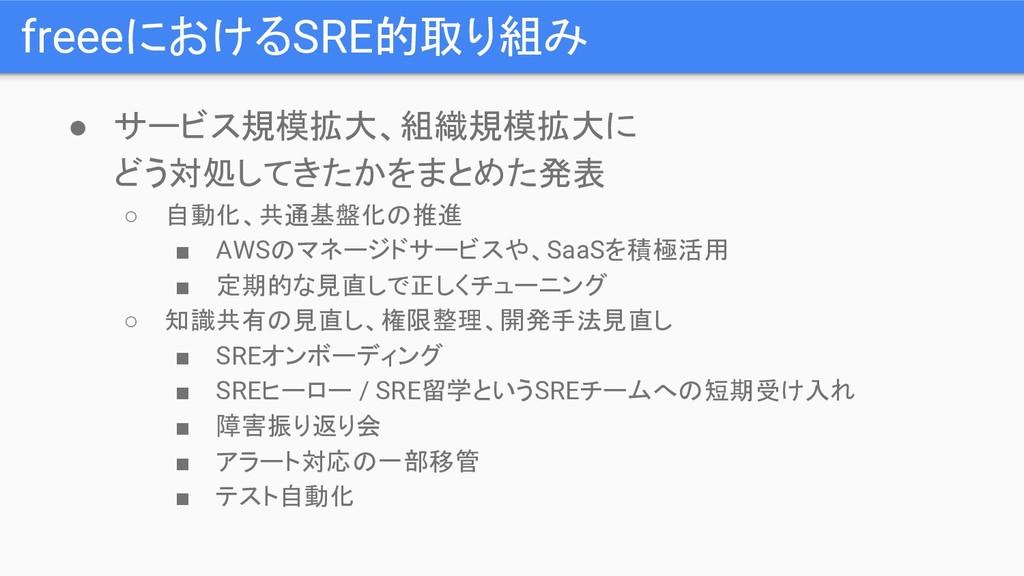 freeeにおけるSRE的取り組み ● サービス規模拡大、組織規模拡大に どう対処してきたかを...