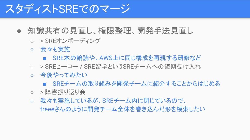 スタディストSREでのマージ ● 知識共有の見直し、権限整理、開発手法見直し ○ > SREオ...