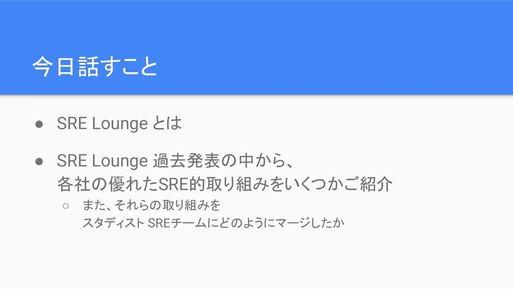 今日話すこと ● SRE Lounge とは ● SRE Lounge 過去発表の中から、 各...