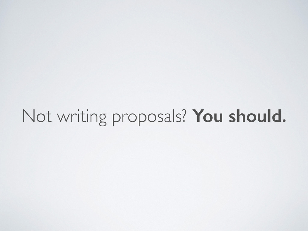 Not writing proposals? You should.