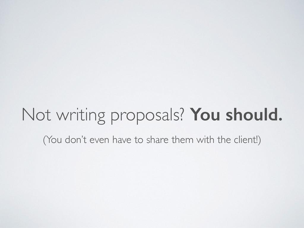 Not writing proposals? You should. (You don't e...