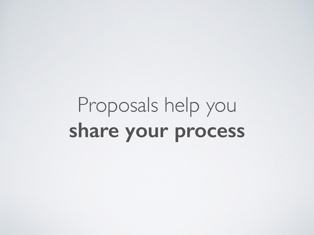 Proposals help you share your process