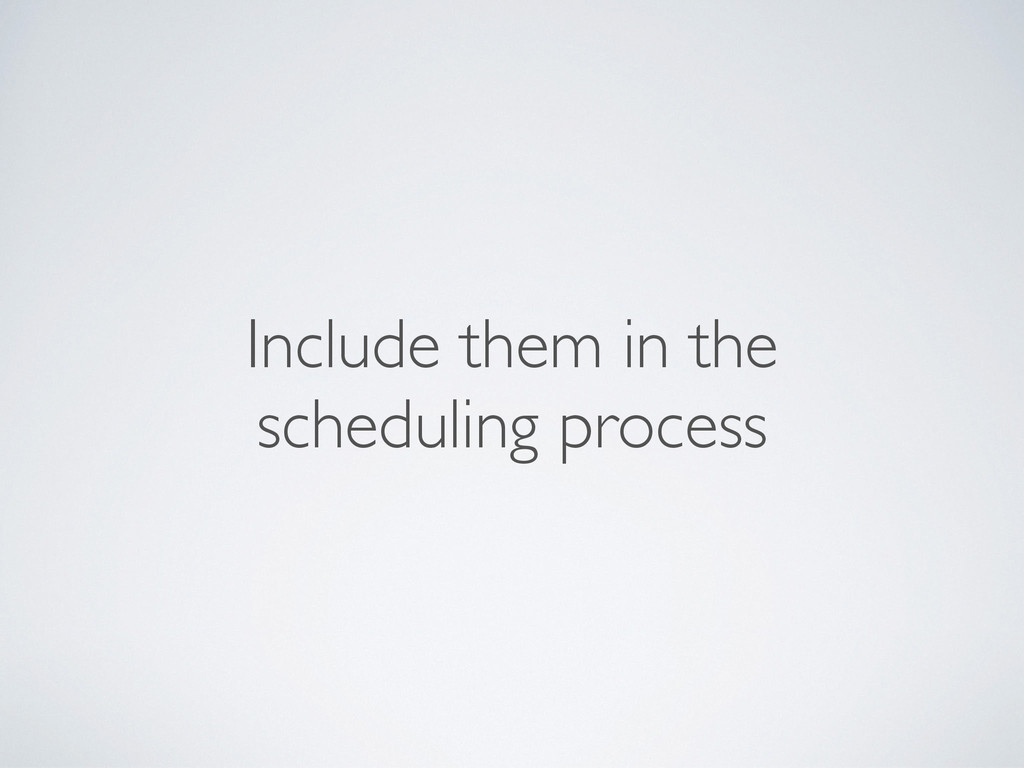 Include them in the scheduling process
