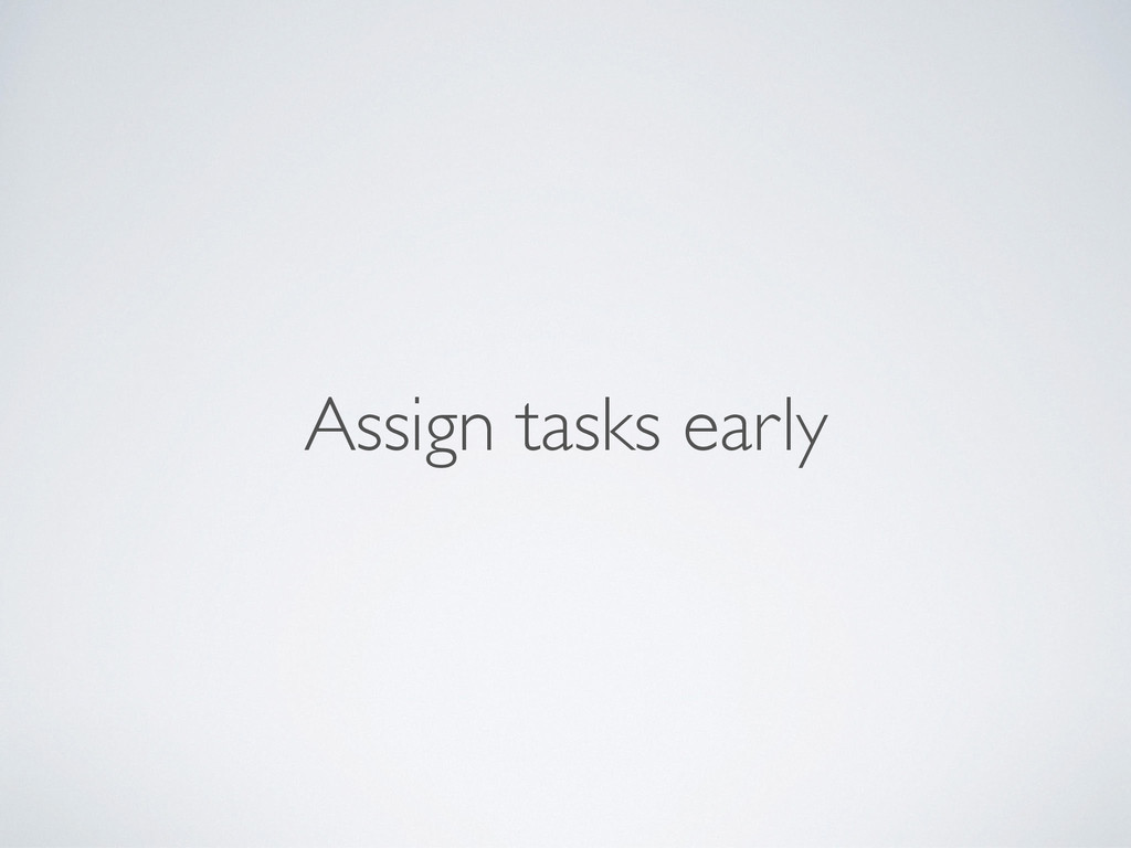 Assign tasks early