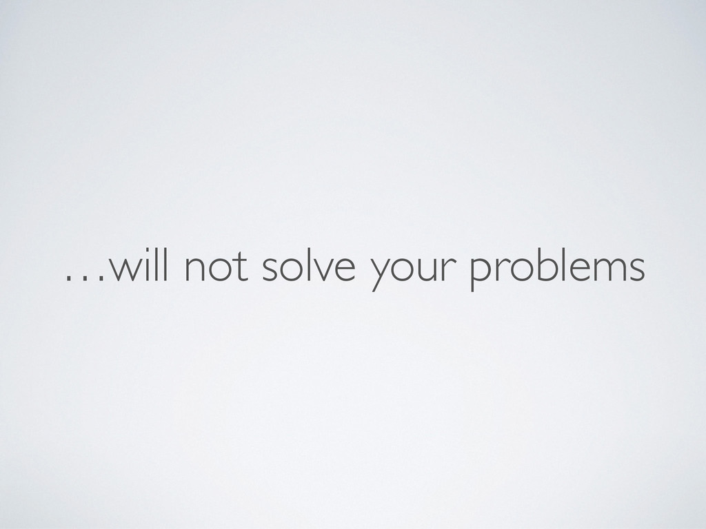 …will not solve your problems