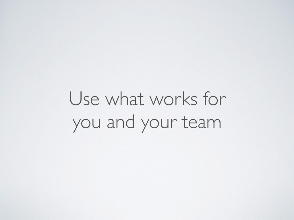 Use what works for you and your team