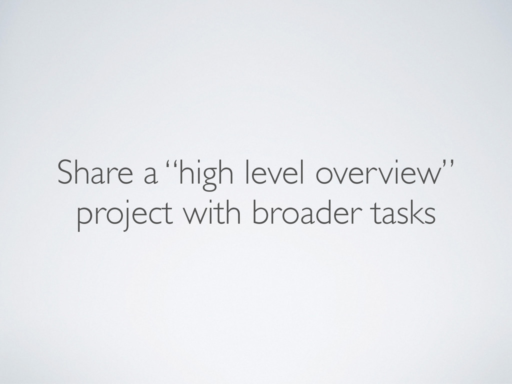 """Share a """"high level overview"""" project with broa..."""