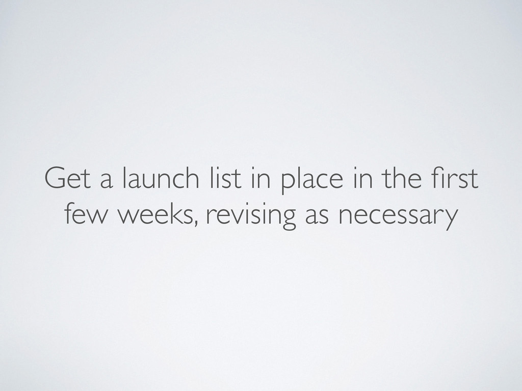 Get a launch list in place in the first few week...