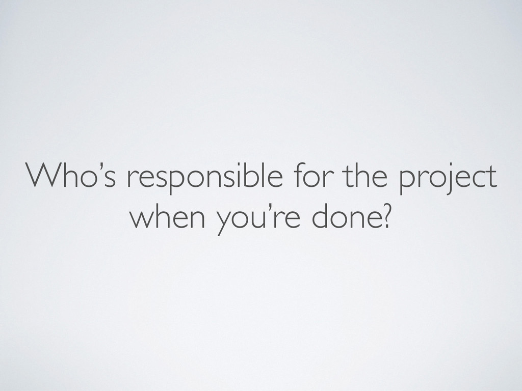 Who's responsible for the project when you're ...