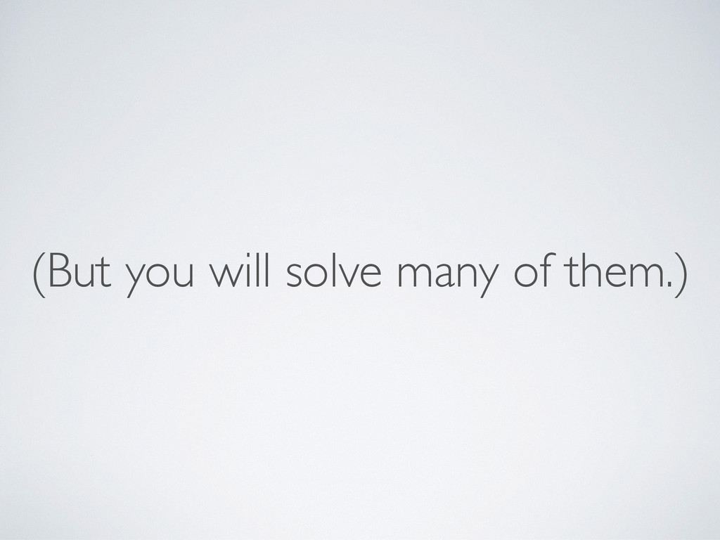 (But you will solve many of them.)