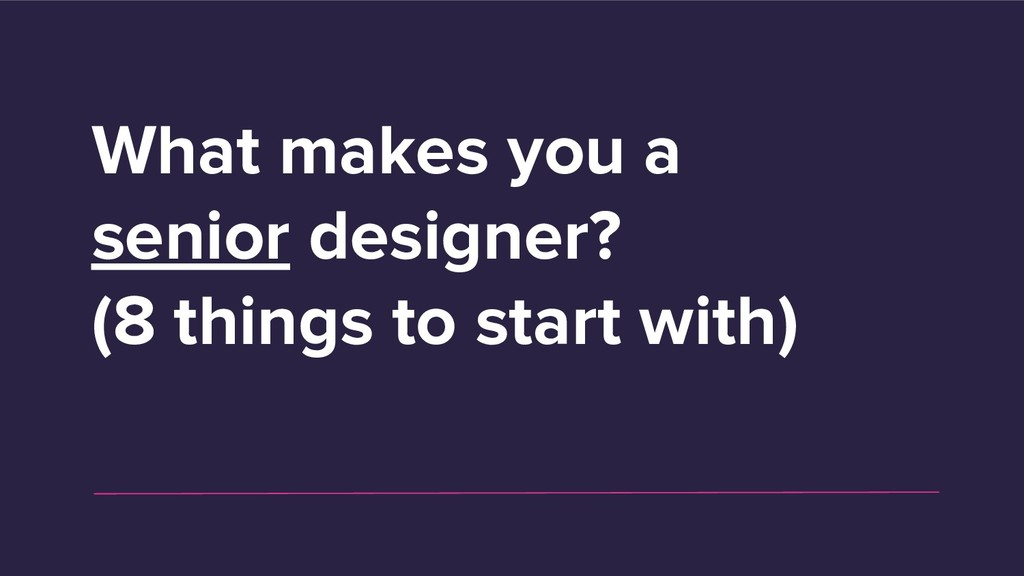 What makes you a senior designer? (8 things to ...