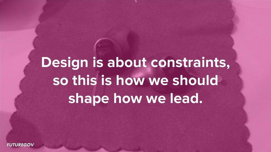 Design is about constraints, so this is how we ...