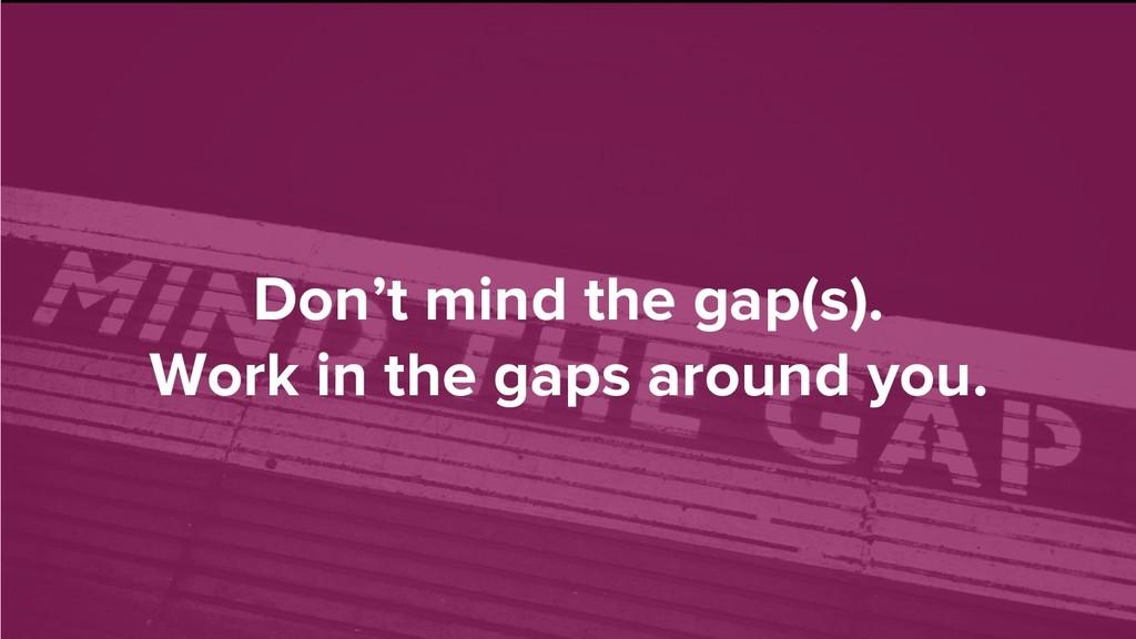 Don't mind the gap(s). Work in the gaps around ...