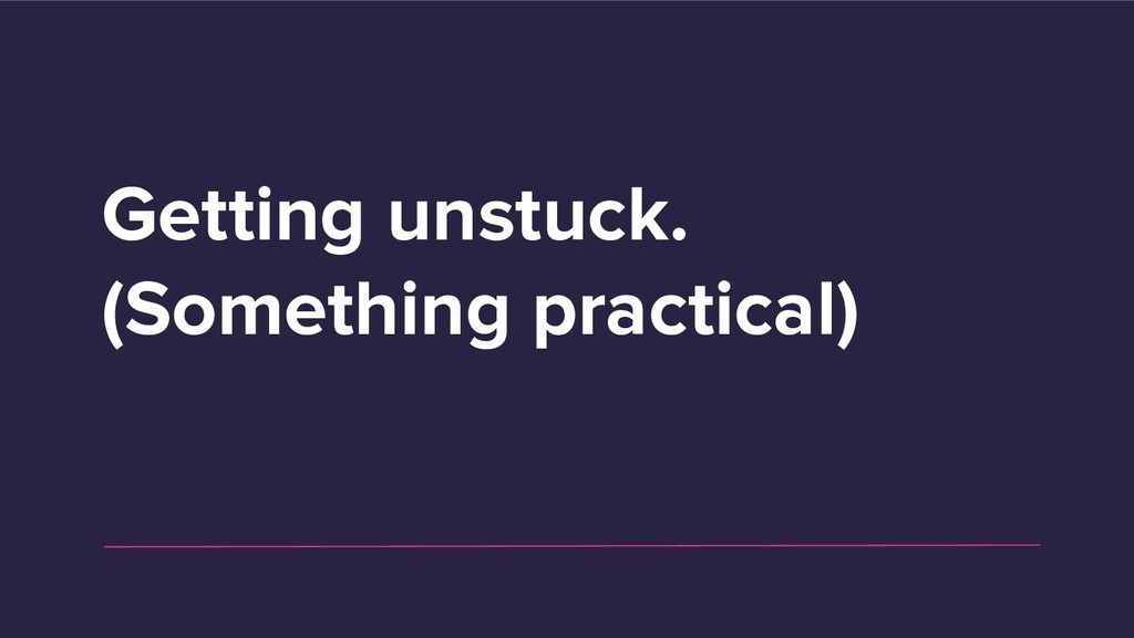 Getting unstuck. (Something practical)