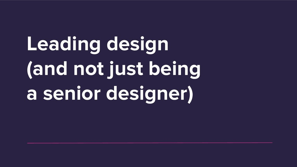 Leading design (and not just being a senior des...