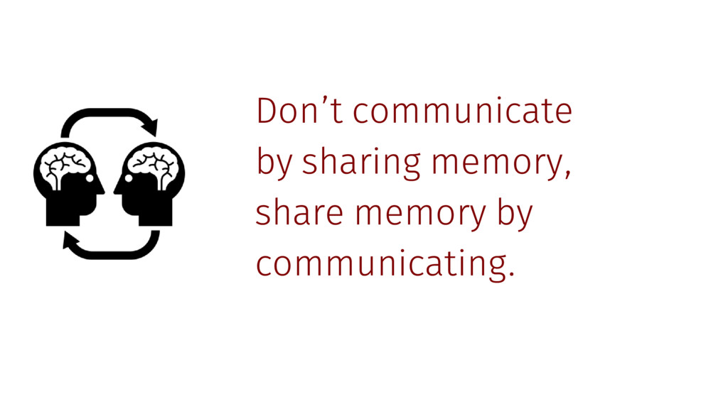 Don't communicate by sharing memory, share memo...