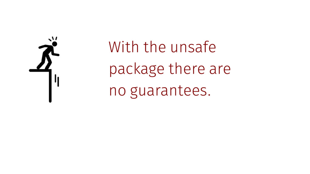With the unsafe package there are no guarantees.