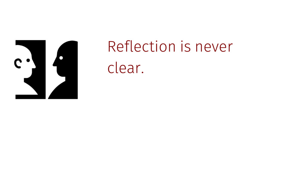 Reflection is never clear.