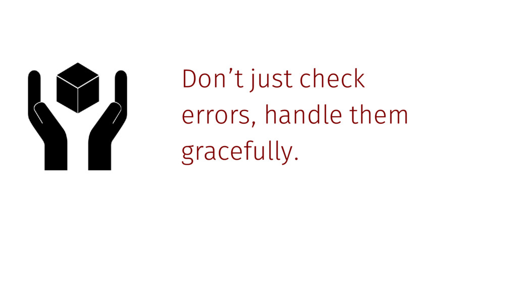 Don't just check errors, handle them gracefully.