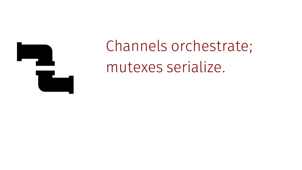 Channels orchestrate; mutexes serialize.