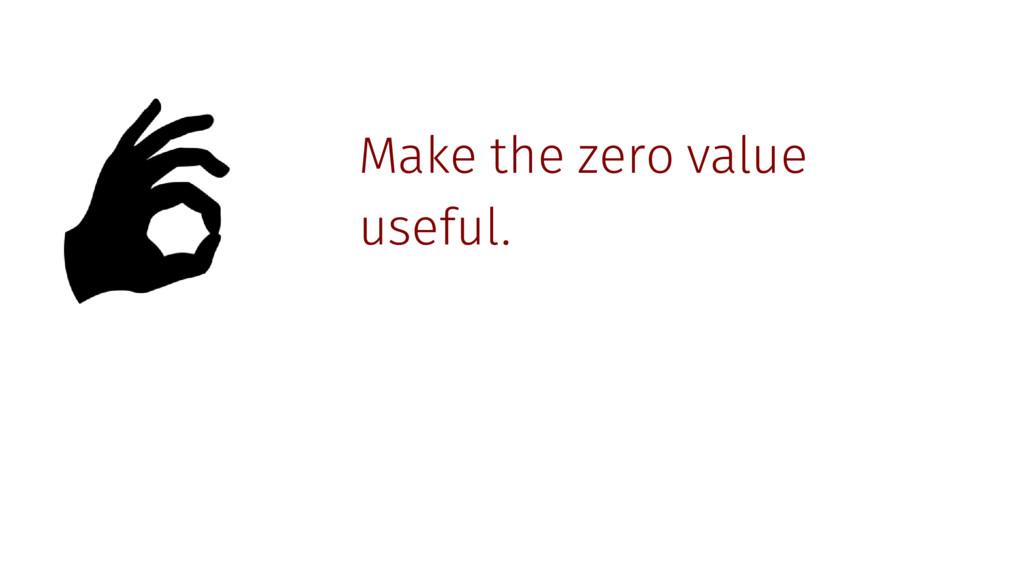 Make the zero value useful.