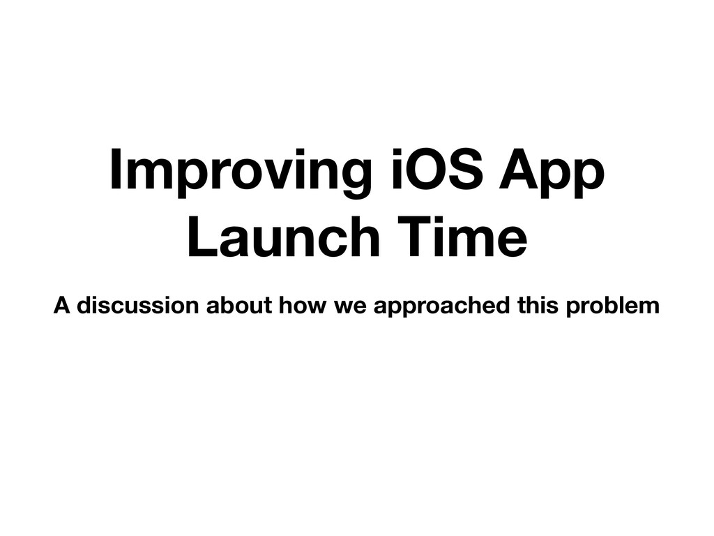 Improving iOS App Launch Time A discussion abou...