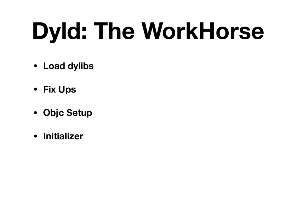 Dyld: The WorkHorse • Load dylibs • Fix Ups • O...
