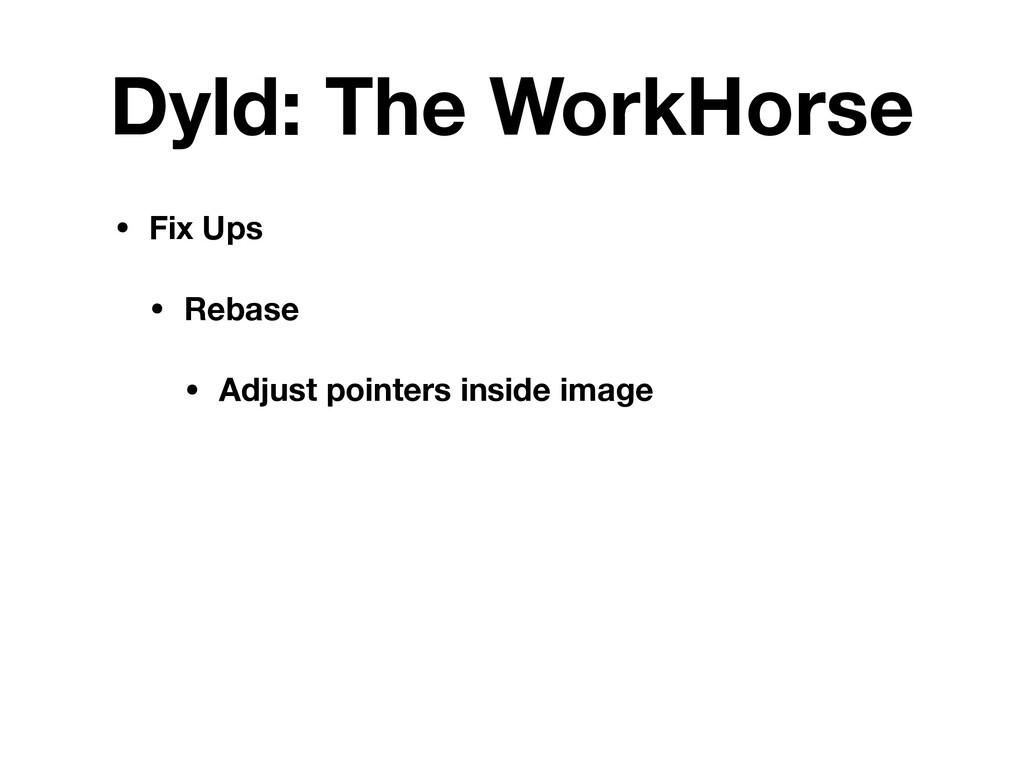 Dyld: The WorkHorse • Fix Ups • Rebase • Adjust...