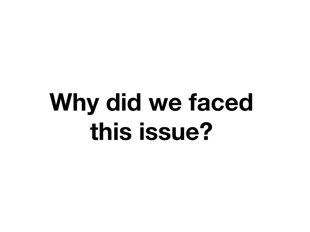 Why did we faced this issue?