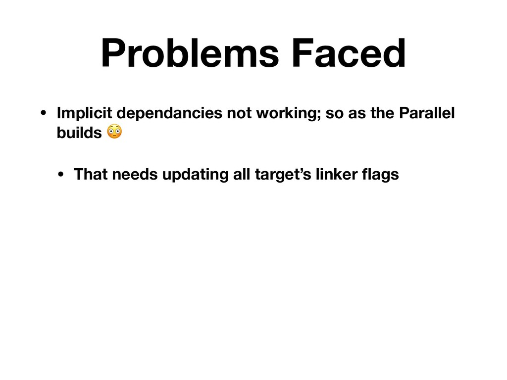 Problems Faced • Implicit dependancies not work...