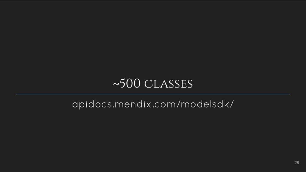~500 classes apidocs.mendix.com/modelsdk/ 28
