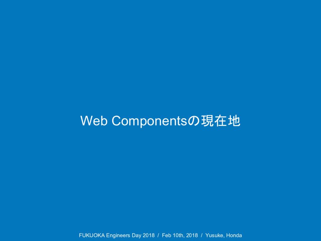 Web Componentsの現在地 FUKUOKA Engineers Day 2018 /...