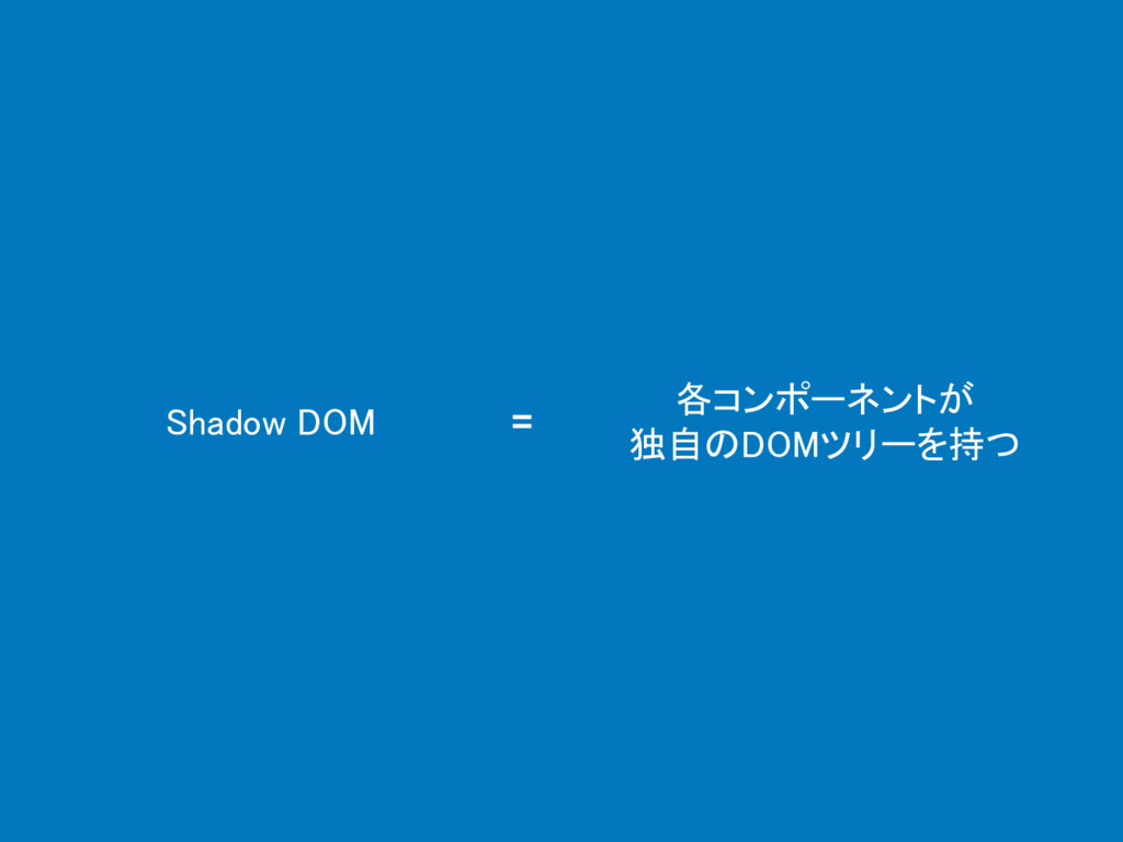 Shadow DOM 各コンポーネントが 独自のDOMツリーを持つ =